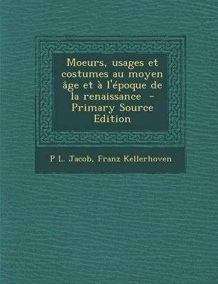 Moeurs, Usages Et Costumes Au Moyen Age Et A L'Epoque de La Renaissance - Primary Source Edition
