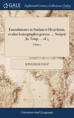 Emendationes in Suidam Et Hesychium, Et Alios Lexicographos Gr�cos. ... Scripsit Jo. Toup, ... of 4; Volume 4