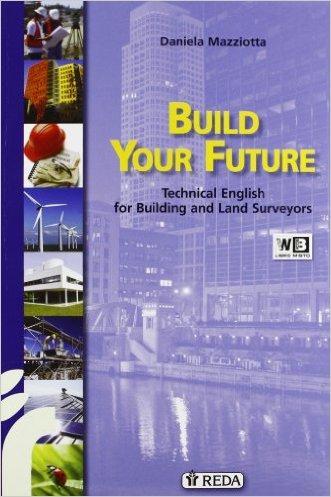 Build your future. Technical english for building and land surveyors. Con espansione online. Per gli Ist. tecnici per geometri