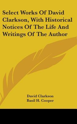 Select Works of David Clarkson, with Historical Notices of the Life and Writings of the Author