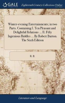 Winter-Evening Entertainments; In Two Parts. Containing, I. Ten Pleasant and Delightful Relations ... II. Fifty Ingenious Riddles, ... by Robert Burton. the Sixth Edition