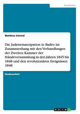 Die Judenemanzipation in Baden im Zusammenhang mit den Verhandlungen der Zweiten Kammer der Ständeversammlung in den Jahren 1845 bis 1848 und den revolutionären Ereignissen 1848