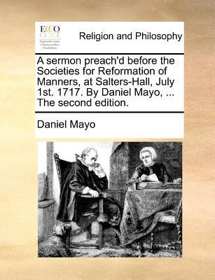 A Sermon Preach'd Before the Societies for Reformation of Manners, at Salters-Hall, July 1st. 1717. by Daniel Mayo, ... the Second Edition