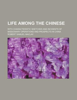 Life Among the Chinese; With Characteristic Sketches and Incidents of Missionary Operations and Prospects in China