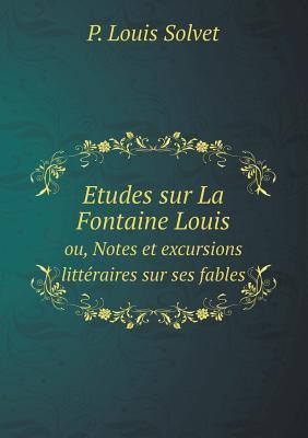 Etudes Sur La Fontaine Louis Ou, Notes Et Excursions Litteraires Sur Ses Fables