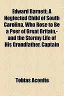 Edward Barnett; A Neglected Child of South Carolina, Who Rose to Be a Peer of Great Britain, -And the Stormy Life of His Grandfather, Captain