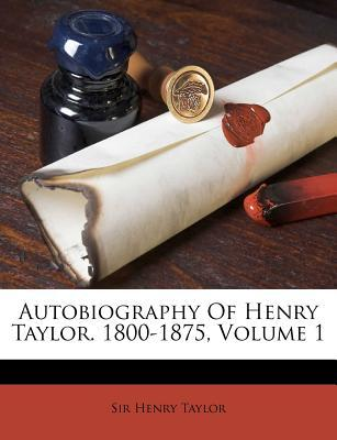 Autobiography of Henry Taylor. 1800-1875, Volume 1