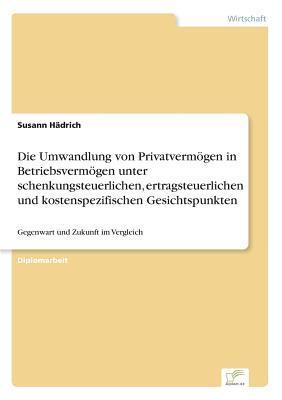 Die Umwandlung von Privatvermögen in Betriebsvermögen unter schenkungsteuerlichen, ertragsteuerlichen und kostenspezifischen Gesichtspunkten