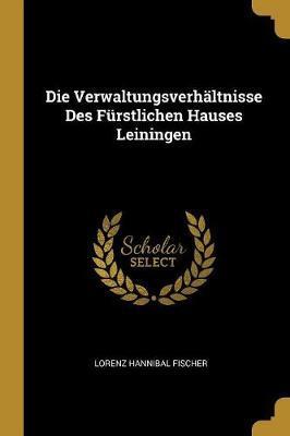 Die Verwaltungsverhältnisse Des Fürstlichen Hauses Leiningen