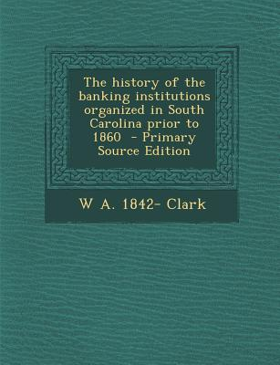 The History of the Banking Institutions Organized in South Carolina Prior to 1860