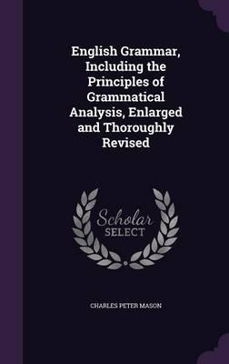 English Grammar, Including the Principles of Grammatical Analysis, Enlarged and Thoroughly Revised