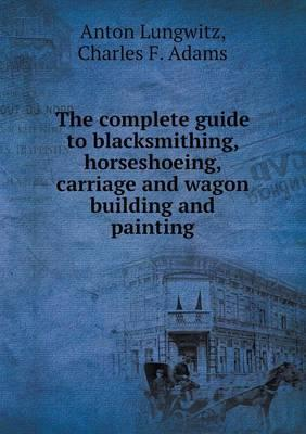 The Complete Guide to Blacksmithing, Horseshoeing, Carriage and Wagon Building and Painting