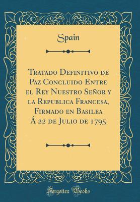 Tratado Definitivo de Paz Concluido Entre el Rey Nuestro Señor y la Republica Francesa, Firmado en Basilea Á 22 de Julio de 1795 (Classic Reprint)