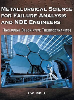Metallurgical Science for Failure Analysis and Nde Engineers (Including Descriptive Thermodynamics)