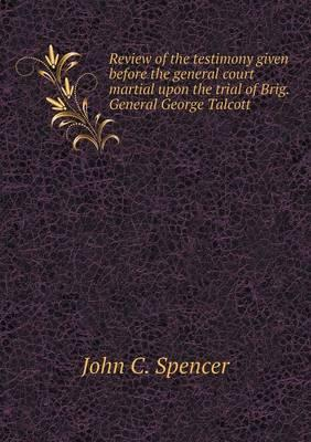 Review of the Testimony Given Before the General Court Martial Upon the Trial of Brig. General George Talcott
