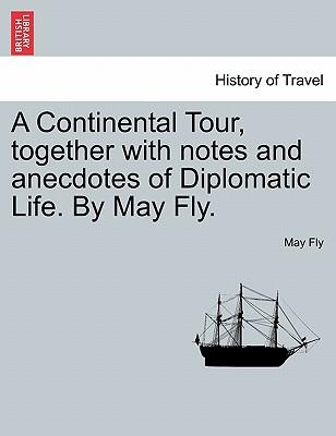 A Continental Tour, together with notes and anecdotes of Diplomatic Life. By May Fly