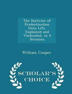 The Doctrine of Predestination Unto Life, Explained and Vindicated, in 4 Sermons - Scholar's Choice Edition