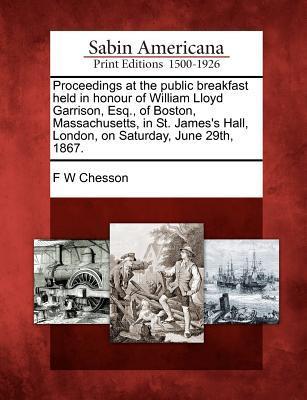 Proceedings at the Public Breakfast Held in Honour of William Lloyd Garrison, Esq., of Boston, Massachusetts, in St. James's Hall, London, on Saturday