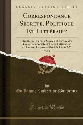 Correspondance Secrete, Politique Et Littéraire, Vol. 5