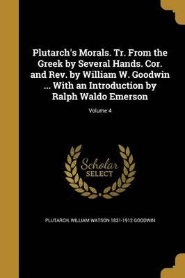 Plutarch's Morals. Tr. from the Greek by Several Hands. Cor. and REV. by William W. Goodwin ... with an Introduction by Ralph Waldo Emerson; Volume 4