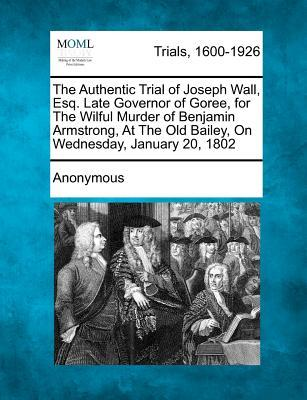 The Authentic Trial of Joseph Wall, Esq. Late Governor of Goree, for the Wilful Murder of Benjamin Armstrong, at the Old Bailey, on Wednesday, January