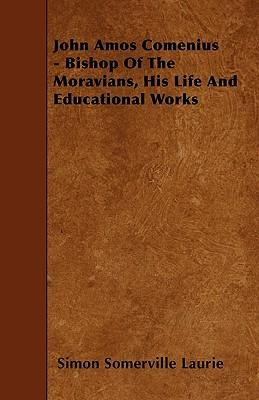 John Amos Comenius - Bishop of the Moravians, His Life and Educational Works