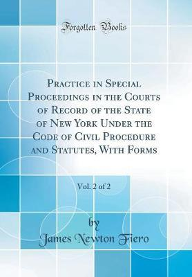 Practice in Special Proceedings in the Courts of Record of the State of New York Under the Code of Civil Procedure and Statutes, With Forms, Vol. 2 of 2 (Classic Reprint)