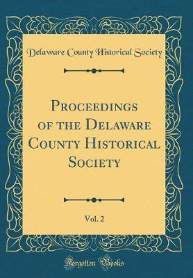 Proceedings of the Delaware County Historical Society, Vol. 2 (Classic Reprint)