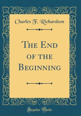 The End of the Beginning (Classic Reprint)