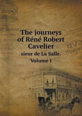 The Journeys of Re Ne Robert Cavelier Sieur de La Salle. Volume I
