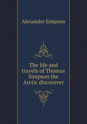 The Life and Travels of Thomas Simpson the Arctic Discoverer