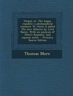 Utopia; Or, the Happy Republic; A Philosophical Romance. to Which Is Added the New Atlantis by Lord Bacon. with an Analysis of Plato's Republic, and Copious Notes - Primary Source Edition