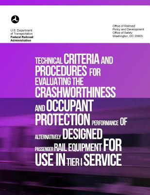 Technical Criteria and Procedures for Evaluating the Crashworthiness and Occupant Protection Performance of Alternatively Designed Passenger Rail Equipment for Use in Tier I Service