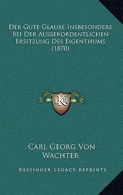 Der Gute Glaube Insbesondere Bei Der Ausserordentlichen Ersitzung Des Eigenthums (1870)