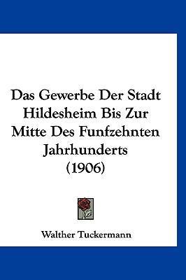 Das Gewerbe Der Stadt Hildesheim Bis Zur Mitte Des Funfzehnten Jahrhunderts (1906)