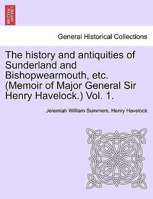 The History and Antiquities of Sunderland and Bishopwearmouth, Etc. (Memoir of Major General Sir Henry Havelock.) Vol. 1