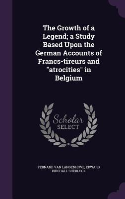 The Growth of a Legend; A Study Based Upon the German Accounts of Francs-Tireurs and Atrocities in Belgium