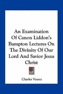 An Examination of Canon Liddon's Bampton Lectures on the Divinity of Our Lord and Savior Jesus Christ