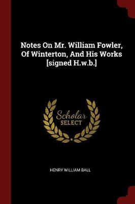 Notes on Mr. William Fowler, of Winterton, and His Works [Signed H.W.B.]