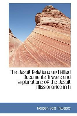 The Jesuit Relations and Allied Documents Travels and Explorations of the Jesuit Missionaries in N