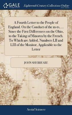 A Fourth Letter to the People of England. on the Conduct of the M-Rs, ... Since the First Differences on the Ohio, to the Taking of Minorca by the ... LIII of the Monitor, Applicable to the Letter