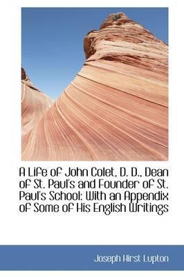A Life of John Colet, D.d, Dean of St. Paul's and Founder of St. Paul's School
