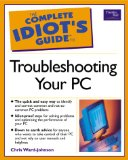 The Complete Idiot's Guide to Troubleshooting Your PC