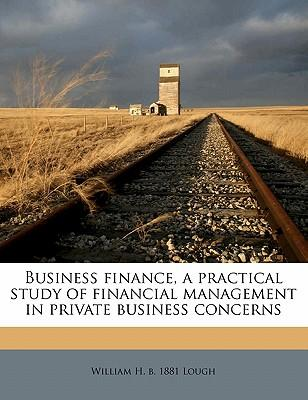 Business Finance, a Practical Study of Financial Management in Private Business Concerns