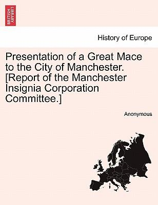 Presentation of a Great Mace to the City of Manchester. [Report of the Manchester Insignia Corporation Committee.]