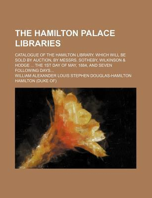The Hamilton Palace Libraries; Catalogue of the Hamilton Library. Which Will Be Sold by Auction, by Messrs. Sotheby, Wilkinson & Hodge ... the 1st Day of May, 1884, and Seven Following Days...