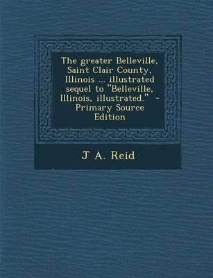 The Greater Belleville, Saint Clair County, Illinois ... Illustrated Sequel to Belleville, Illinois, Illustrated. - Primary Source Edition