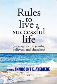 Rules to live a successful life (message to the youths, believers and churches). Ediz. italiana e inglese