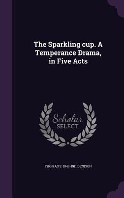 The Sparkling Cup. a Temperance Drama, in Five Acts