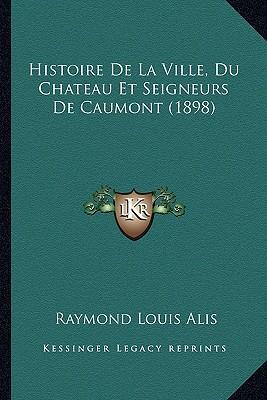 Histoire de La Ville, Du Chateau Et Seigneurs de Caumont (1898)